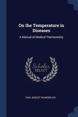 On the Temperature in Diseases: A Manual of Medical Thermometry - Wunderlich, Carl August