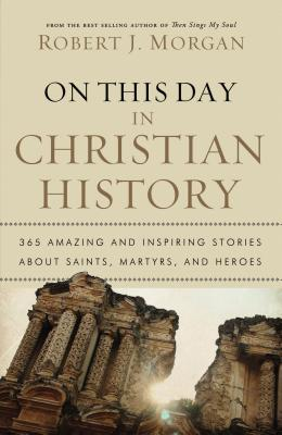 On This Day in Christian History: 365 Amazing and Inspiring Stories about Saints, Martyrs and Heroes - Morgan, Robert J