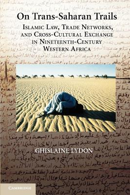 On Trans-Saharan Trails: Islamic Law, Trade Networks, and Cross-Cultural Exchange in Nineteenth-Century Western Africa - Lydon, Ghislaine