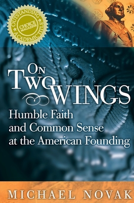 On Two Wings: Humble Faith and Common Sense at the American Founding - Novak, Michael