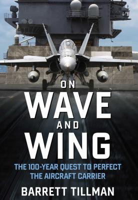 On Wave and Wing: The 100 Year Quest to Perfect the Aircraft Carrier - Tillman, Barrett