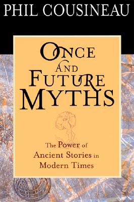 Once and Future Myths: The Power of Ancient Stories in Modern Times - Cousineau, Phil