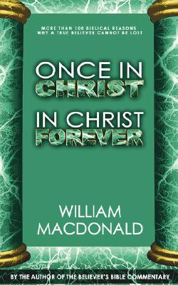 Once in Christ in Christ Forever: With More Than 100 Biblical Reasons Why a True Believer Cannot Be Lost - MacDonald, William