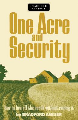 One Acre and Security: How to Live Off the Earth Without Ruining It - Angier, Bradford