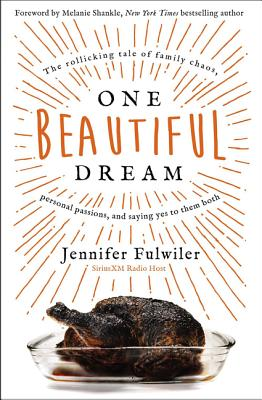 One Beautiful Dream: The Rollicking Tale of Family Chaos, Personal Passions, and Saying Yes to Them Both - Fulwiler, Jennifer