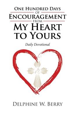 One Hundred Days of Encouragement from My Heart to Yours: Daily Devotional - Berry, Delphine W
