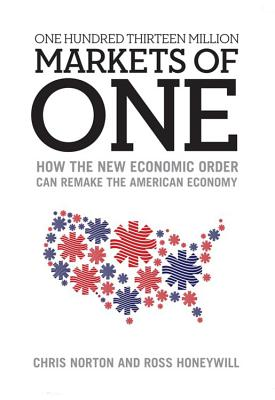 One Hundred Thirteen Million Markets of One: How the New Economic Order Can Remake the American Economy - Norton, Chris, and Honeywill, Ross