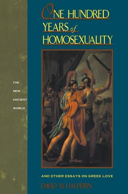 One Hundred Years of Homosexuality: And Other Essays on Greek Love - Halperin, David M.