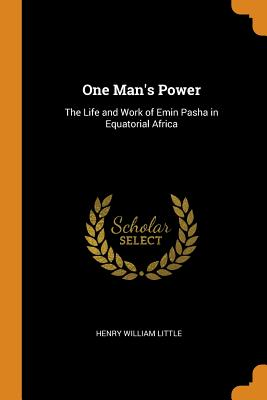 One Man's Power: The Life and Work of Emin Pasha in Equatorial Africa - Little, Henry William