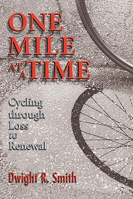 One Mile at a Time: Cycling Through Loss to Renewal - Smith, Dwight R