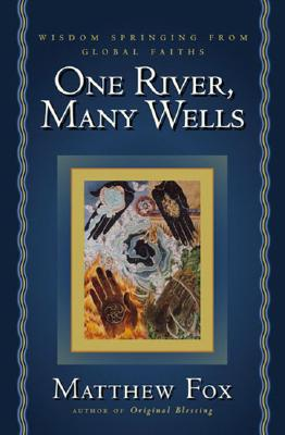 One River, Many Wells: Wisdom Springing from Global Faiths - Fox, Matthew