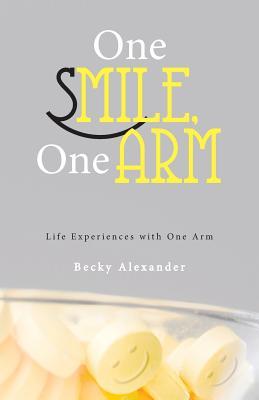 One Smile, One Arm: Life Experiences with One Arm - Alexander, Becky