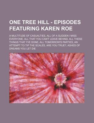 One Tree Hill - Episodes Featuring Karen Roe: A Multitude of Casualties, All of a Sudden I Miss Everyone, All That You Can't Leave Behind, All These Things That I've Done, All Tomorrow's Parties, an Attempt to Tip the Scales, Are You True?, Ashes of Dream - Source Wikia