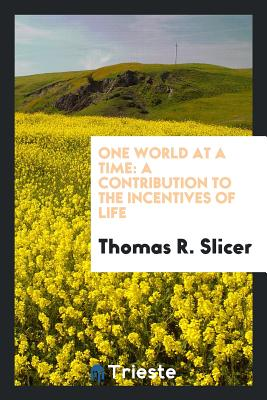 One World at a Time: A Contribution to the Incentives of Life - Slicer, Thomas R