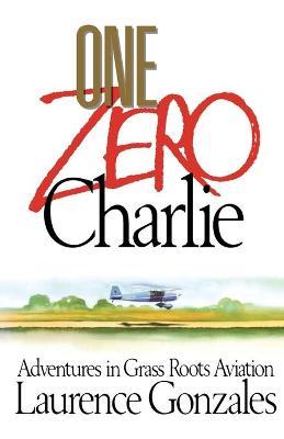 One Zero Charlie: Adventures in Grass Roots Aviation - Gonzales, Laurence