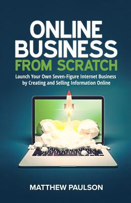 Online Business from Scratch: Launch Your Own Seven-Figure Internet Business by Creating and Selling Information Online - Paulson, Matthew