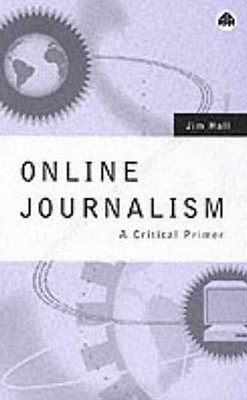 Online Journalism: A Critical Primer - Hall, Jim, II