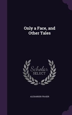 Only a Face, and Other Tales - Fraser, Alexander