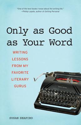 Only as Good as Your Word: Writing Lessons from My Favorite Literary Gurus - Shapiro, Susan
