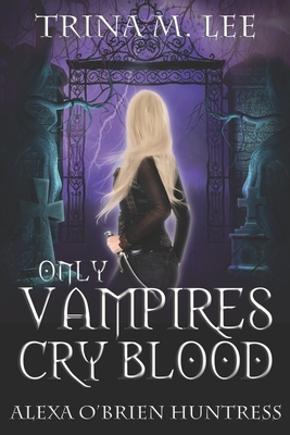 Only Vampires Cry Blood - Lee, Trina M