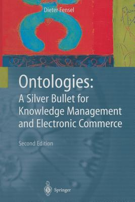 Ontologies: A Silver Bullet for Knowledge Management and Electronic Commerce - Fensel, Dieter, and Brodie, M. L. (Foreword by)