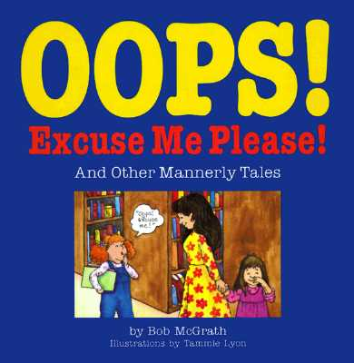 OOPS! Excuse Me! Please!: And Other Mannerly Tales - McGrath, Bob, and Lyon, Tammie, and Lyons, Tammie (Illustrator)