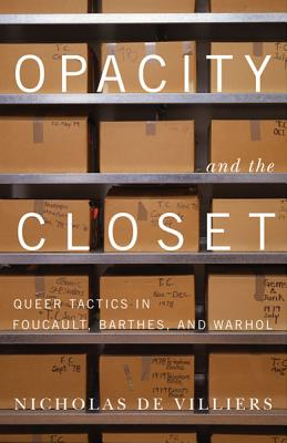 Opacity and the Closet: Queer Tactics in Foucault, Barthes, and Warhol - De Villiers, Nicholas
