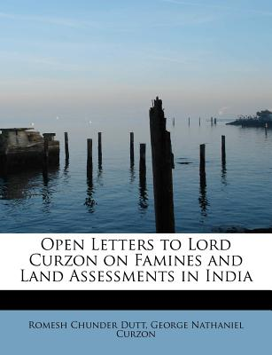 Open Letters to Lord Curzon on Famines and Land Assessments in India - Dutt, Romesh Chunder, and Curzon, George Nathaniel