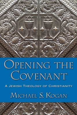 Opening the Covenant: A Jewish Theology of Christianity - Kogan, Michael S