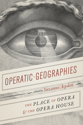Operatic Geographies: The Place of Opera and the Opera House - Aspden, Suzanne, Dr. (Editor)