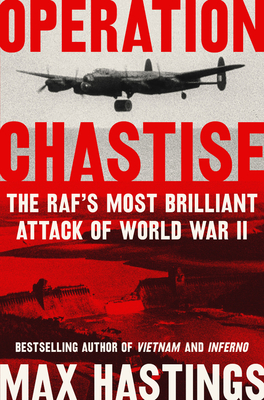 Operation Chastise: The RAF's Most Brilliant Attack of World War II - Hastings, Max