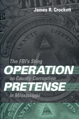 Operation Pretense: The FBI's Sting on County Corruption in Mississippi - Crockett, James R