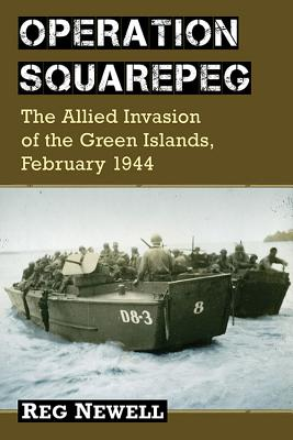 Operation Squarepeg: The Allied Invasion of the Green Islands, February 1944 - Newell, Reg