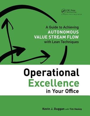 Operational Excellence in Your Office: A Guide to Achieving Autonomous Value Stream Flow with Lean Techniques - Duggan, Kevin J., and Healey, Tim