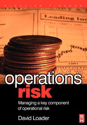Operations Risk: Managing a Key Component of Operations Risk Under Basel II - Loader, David
