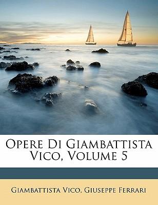 Opere Di Giambattista Vico, Volume 5 - Vico, Giambattista, and Ferrari, Giuseppe