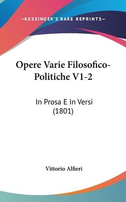 Opere Varie Filosofico-Politiche V1-2: In Prosa E in Versi (1801) - Alfieri, Vittorio