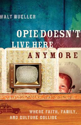 Opie Doesn't Live Here Anymore: Where Faith, Family, and Culture Collide - Mueller, Walt