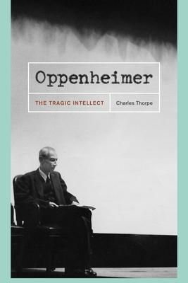 Oppenheimer: The Tragic Intellect - Thorpe, Charles