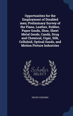 Opportunities for the Employment of Disabled Men; Preliminary Survey of the Piano, Leather, Rubber, Paper Goods, Shoe, Sheet Metal Goods, Candy, Drug and Chemical, Cigar, Silk, Celluloid, Optical Goods, and Motion Picture Industries - Redding, Helen E