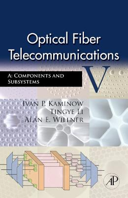 Optical Fiber Telecommunications V a: Components and Subsystems - Kaminow, Ivan P (Editor), and Li, Tingye (Editor), and Willner, Alan E (Editor)
