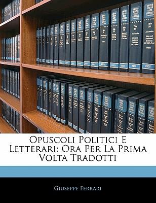 Opuscoli Politici E Letterari: Ora Per La Prima VOLTA Tradotti - Ferrari, Giuseppe