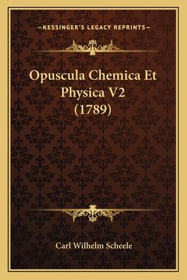 Opuscula Chemica Et Physica V2 (1789) Opuscula Chemica Et Physica V2 (1789) - Scheele, Carl Wilhelm