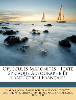 Opuscules Maronites: Texte Syriaque Autographe Et Traduction Francaise - Maron, John Patriarch of Antioch 627 (Creator), and Zacharias, Bishop Of Mytilene (Creator), and Nau, F (Fran Ois) 1864-19 (Creator)