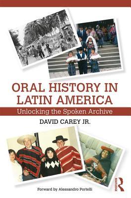 Oral History in Latin America: Unlocking the Spoken Archive - Carey, David, Jr.