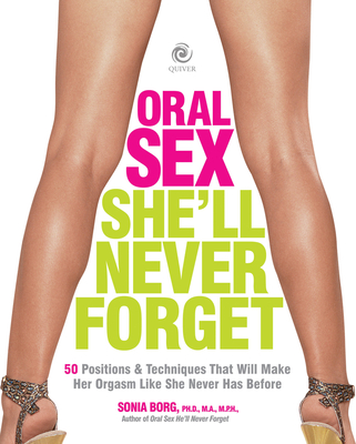 Oral Sex She'll Never Forget: 50 Positions and Techniques That Will Make Her Orgasm Like She Never Has Before - Borg, Sonia, PH.D.