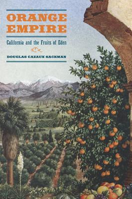 Orange Empire: California and the Fruits of Eden - Sackman, Douglas Cazaux