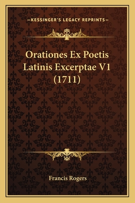 Orationes Ex Poetis Latinis Excerptae V1 (1711) - Rogers, Francis