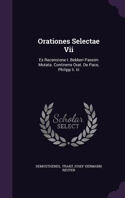 Orationes Selectae VII: Ex Recensione I. Bekkeri Passim Mutata. Continens Orat. de Pace, Philipp II. III - Demosthenes (Creator)
