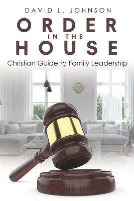 Order in the House: Christian Guide to Family Leadership - Johnson, David L